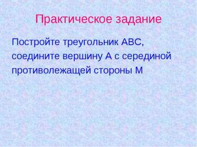 Практическое задание Постройте треугольник АВС, соедините вершину А с середин...