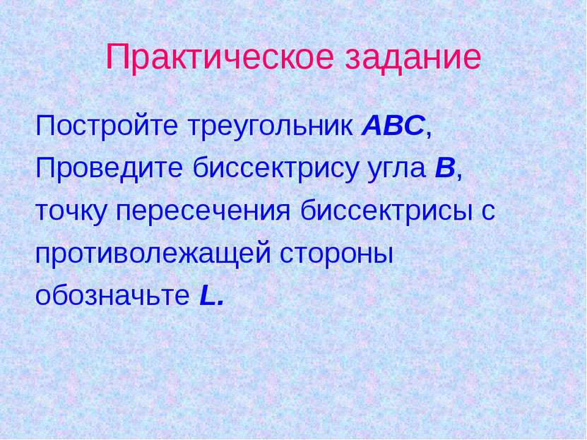 Практическое задание Постройте треугольник АВС, Проведите биссектрису угла В,...