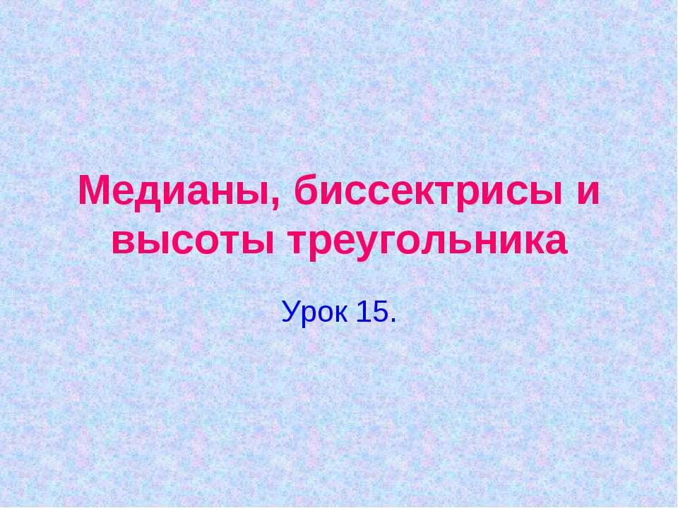 Медианы, биссектрисы и высоты треугольника Урок 15.