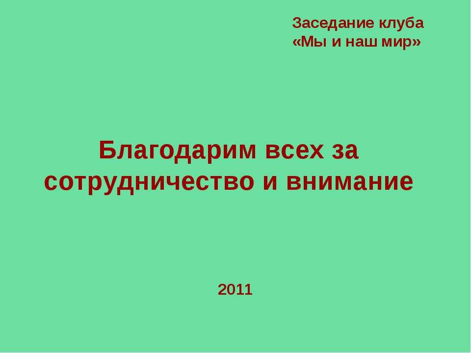 Благодарим всех за сотрудничество и внимание Заседание клуба «Мы и наш мир» 2011