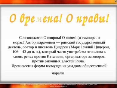 С латинского: О temporal О mores! [о тэмпора! о морэс!]Автор выражения — рим...
