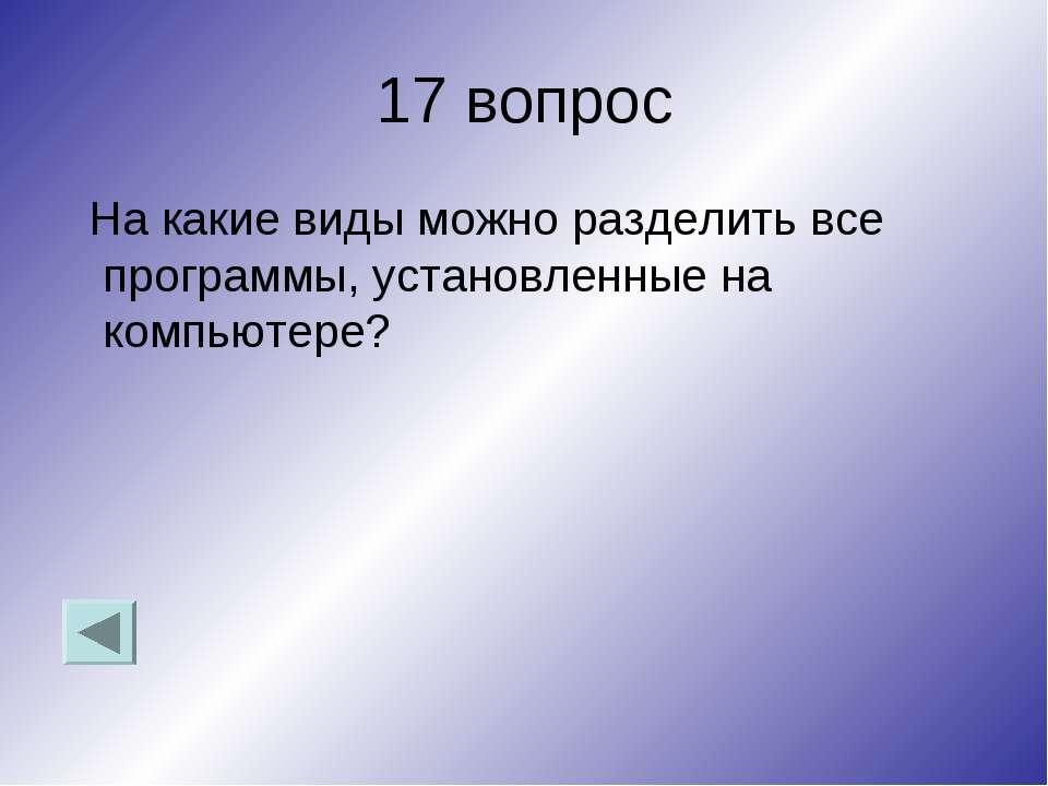 17 вопрос На какие виды можно разделить все программы, установленные на компь...