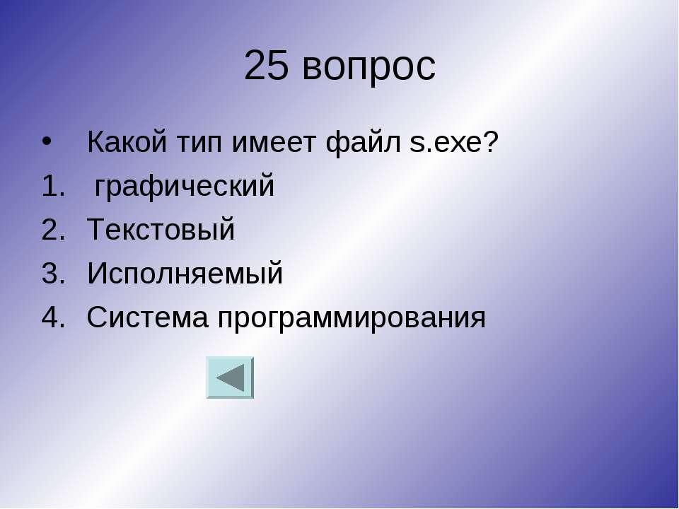 25 вопрос Какой тип имеет файл s.exe? графический Текстовый Исполняемый Систе...
