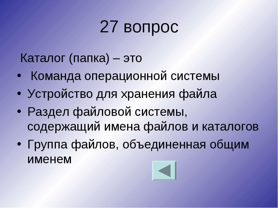 27 вопрос Каталог (папка) – это Команда операционной системы Устройство для х...