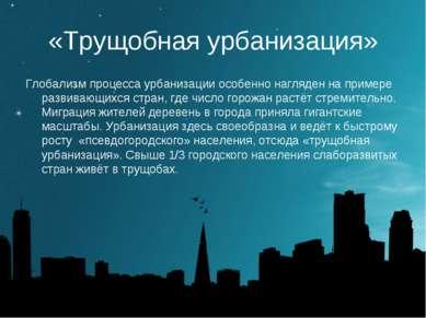 «Трущобная урбанизация» Глобализм процесса урбанизации особенно нагляден на п...