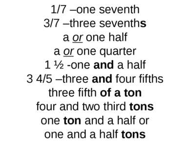 1/7 –one seventh 3/7 –three sevenths a or one half a or one quarter 1 ½ -one ...