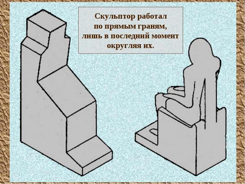 Скульптор работал по прямым граням, лишь в последний момент округляя их.
