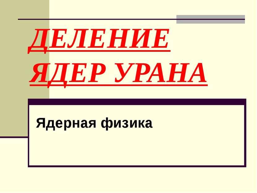 ДЕЛЕНИЕ ЯДЕР УРАНА Ядерная физика