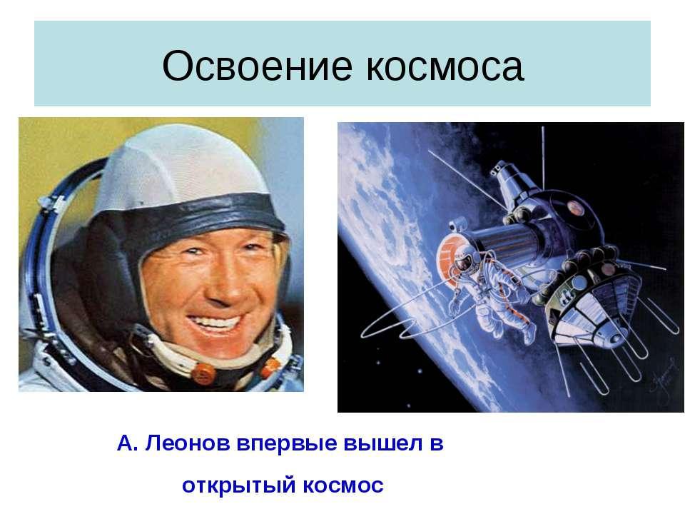 Освоение космоса А. Леонов впервые вышел в открытый космос