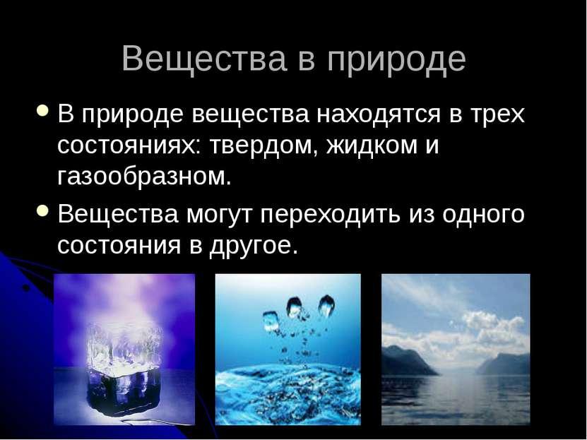 Вещества в природе В природе вещества находятся в трех состояниях: твердом, ж...