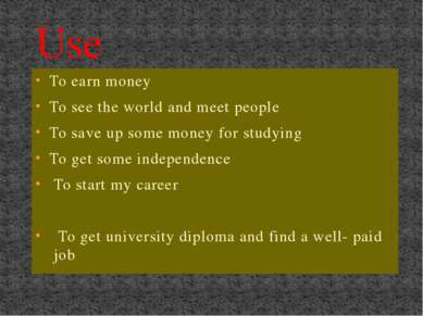 Use To earn money To see the world and meet people To save up some money for ...