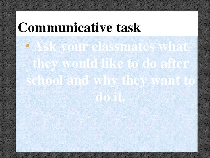 Communicative task Ask your classmates what they would like to do after schoo...