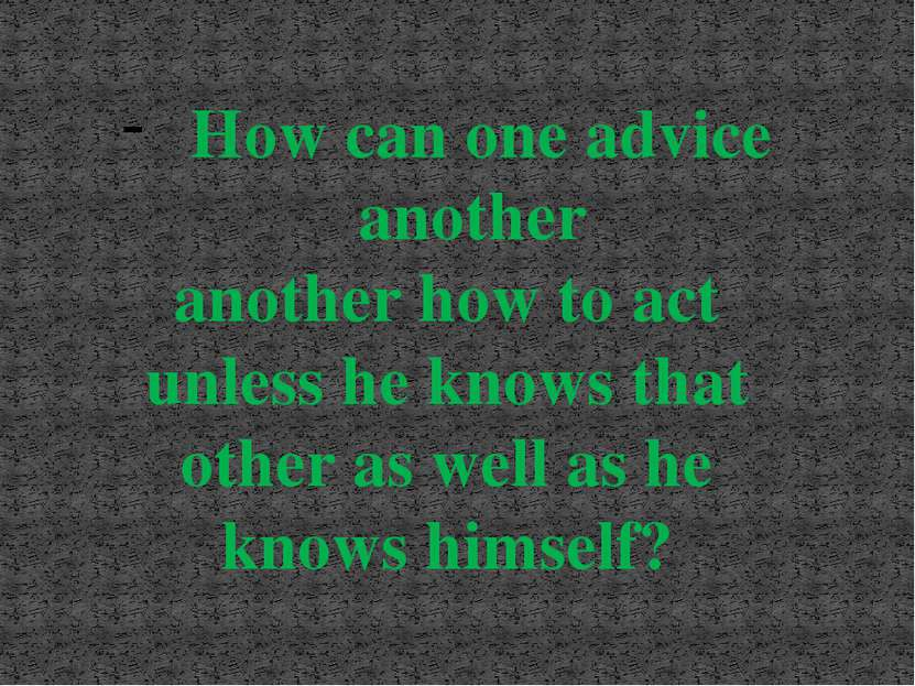 How can one advice another another how to act unless he knows that other as w...