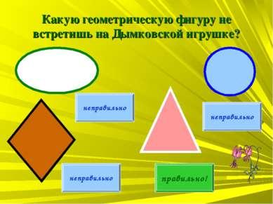 Какую геометрическую фигуру не встретишь на Дымковской игрушке? неправильно н...