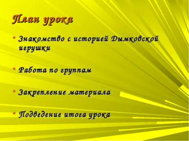 План урока Знакомство с историей Дымковской игрушки Работа по группам Закрепл...