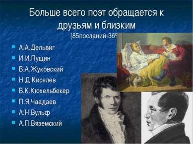 Больше всего поэт обращается к друзьям и близким (85посланий-36%) А.А.Дельвиг...