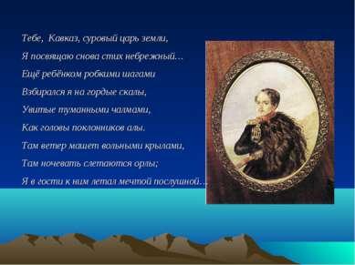 Тебе, Кавказ, суровый царь земли, Я посвящаю снова стих небрежный… Ещё ребёнк...