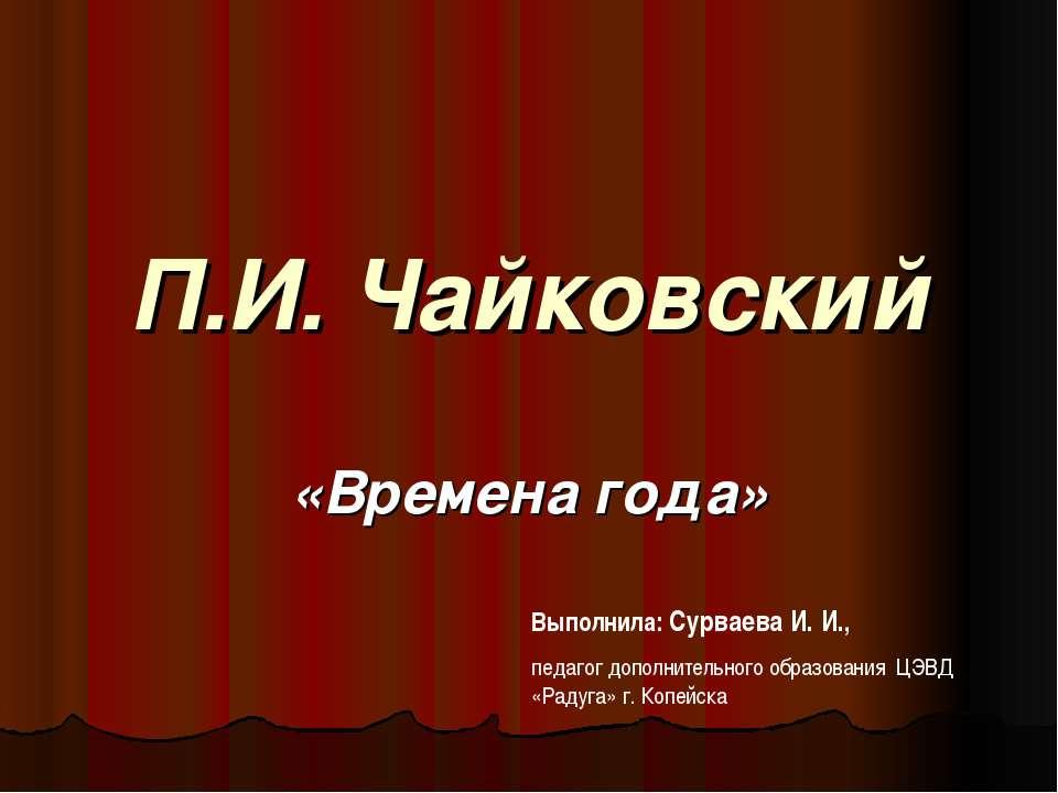 П.И. Чайковский «Времена года» Выполнила: Сурваева И. И., педагог дополнитель...