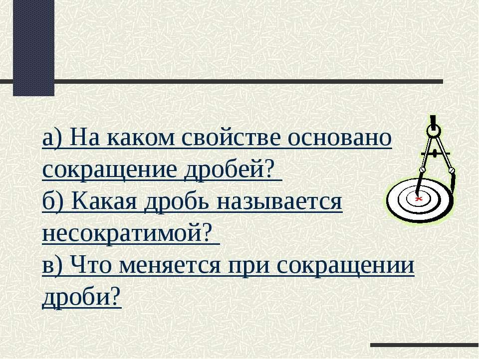 а) На каком свойстве основано сокращение дробей? б) Какая дробь называется не...