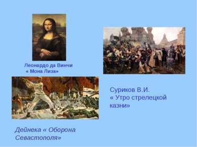 Леонардо да Винчи « Мона Лиза» Дейнека « Оборона Севастополя» Суриков В.И. « ...
