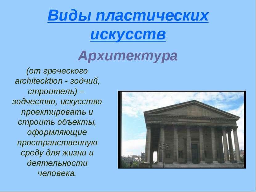 Виды пластических искусств Архитектура (от греческого architecktion - зодчий,...