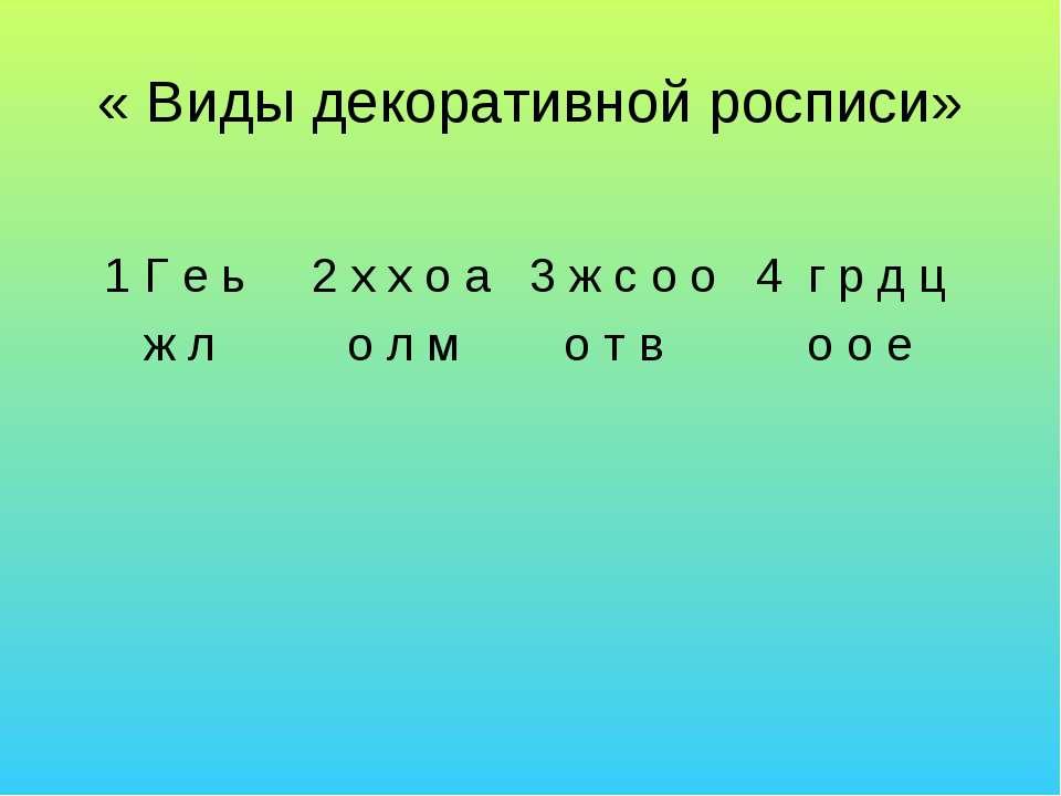 « Виды декоративной росписи» 1 Г е ь 2 х х о а 3 ж с о о 4 г р д ц ж л о л м ...