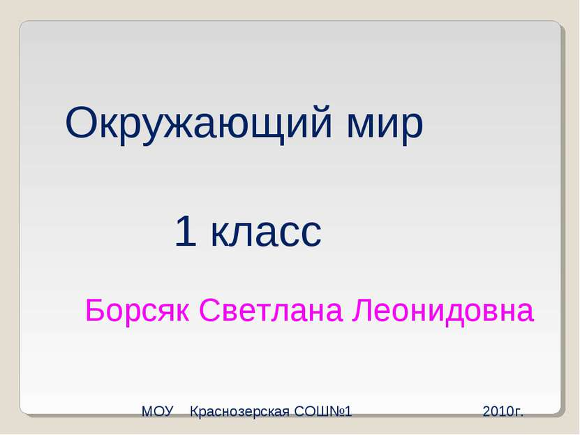 Окружающий мир 1 класс Борсяк Светлана Леонидовна МОУ Краснозерская СОШ№1 2010г.