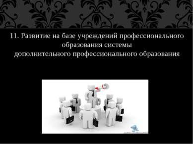 11. Развитие на базе учреждений профессионального образования системы дополни...