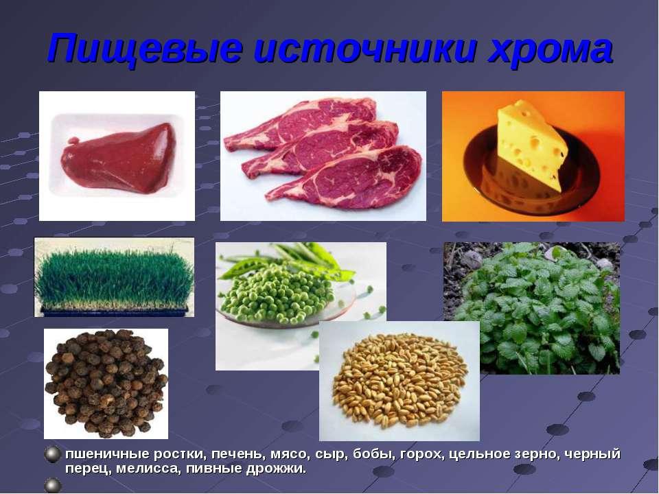 Пищевые источники хрома пшеничные ростки, печень, мясо, сыр, бобы, горох, цел...