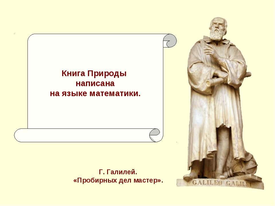 Книга Природы написана на языке математики. Г. Галилей. «Пробирных дел мастер».