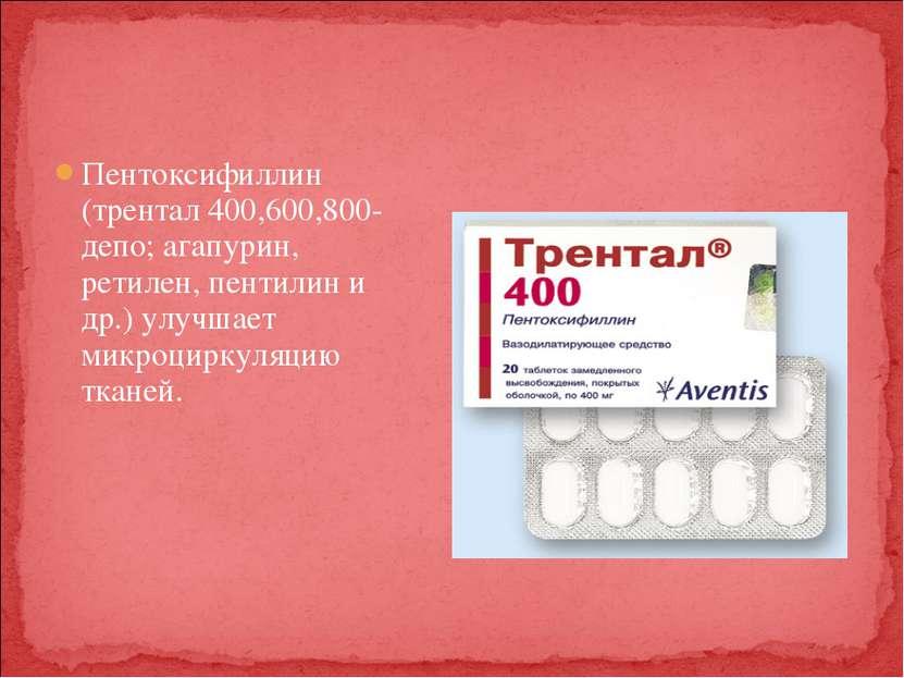 Пентоксифиллин (трентал 400,600,800- депо; агапурин, ретилен, пентилин и др.)...