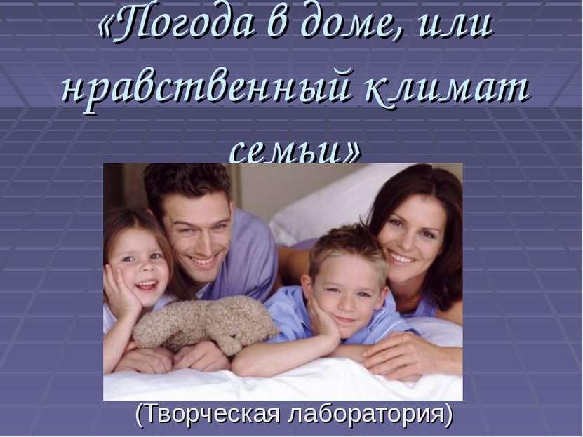 «Погода в доме, или нравственный климат семьи» (Творческая лаборатория)