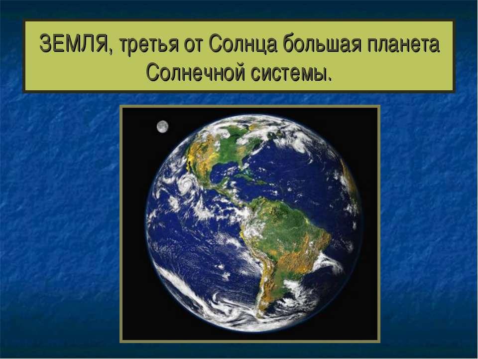 ЗЕМЛЯ, третья от Солнца большая планета Солнечной системы.