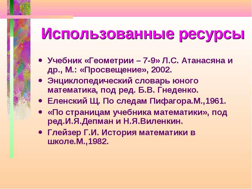 Использованные ресурсы Учебник «Геометрии – 7-9» Л.С. Атанасяна и др., М.: «П...