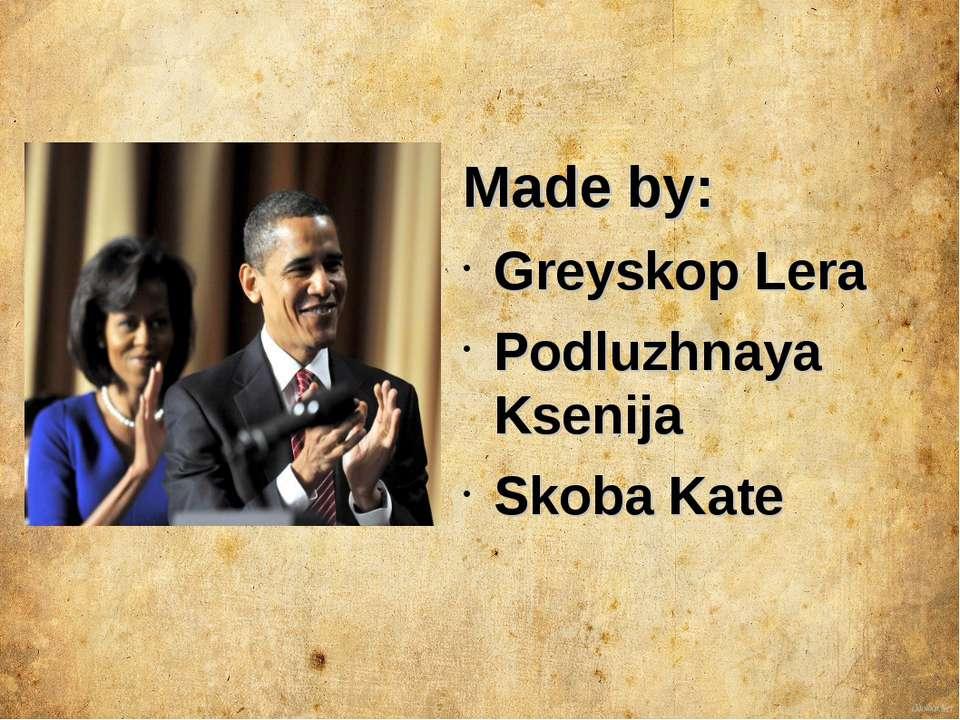Made by: Greyskop Lera Podluzhnaya Ksenija Skoba Kate