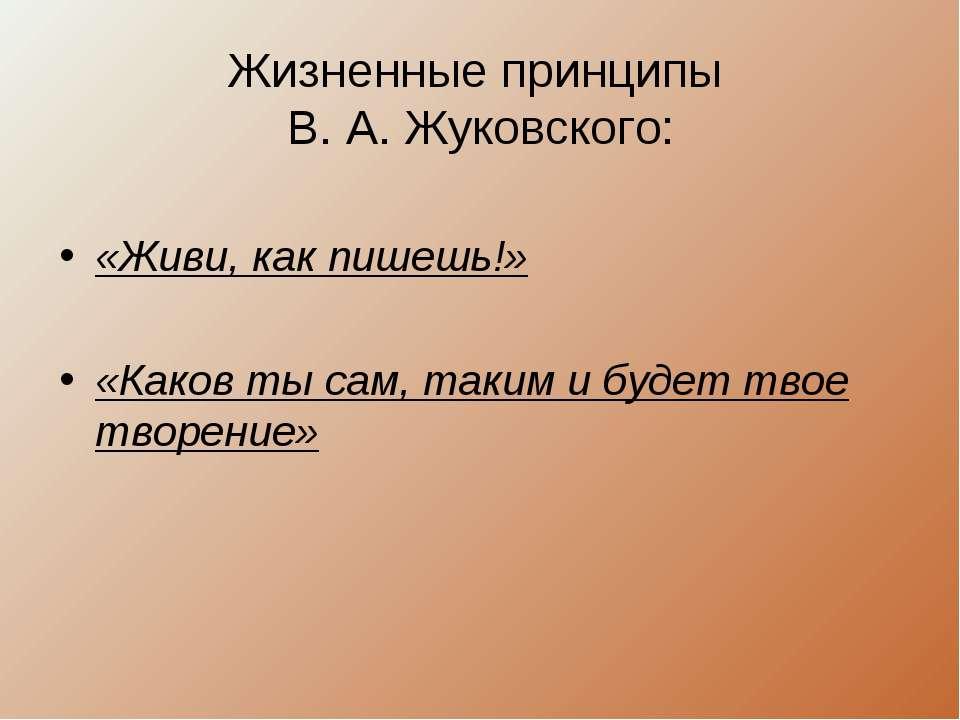 Жизненные принципы В. А. Жуковского: «Живи, как пишешь!» «Каков ты сам, таким...