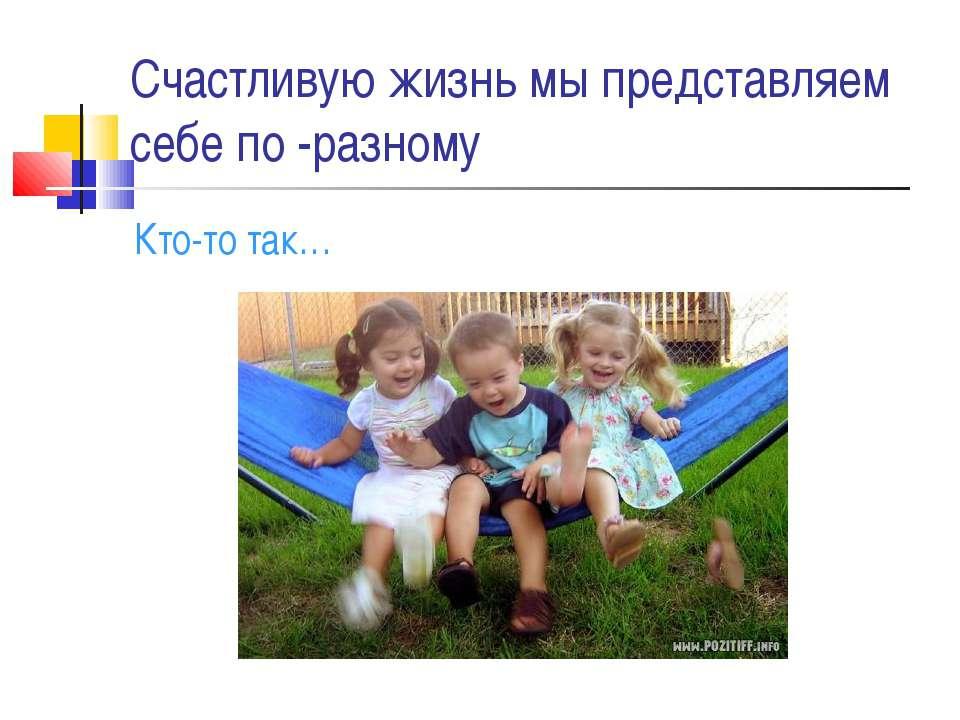 Счастливую жизнь мы представляем себе по -разному Кто-то так…