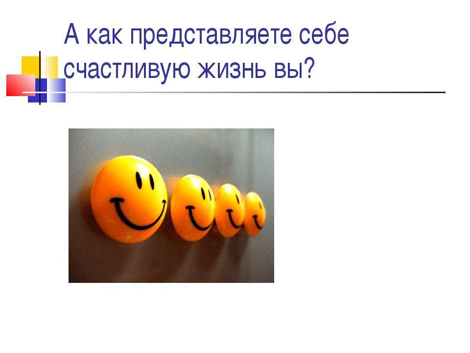 А как представляете себе счастливую жизнь вы?