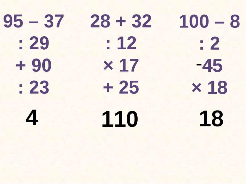 95 – 37 : 29 + 90 : 23 28 + 32 : 12 × 17 + 25 100 – 8 : 2 45 × 18 4 110 18