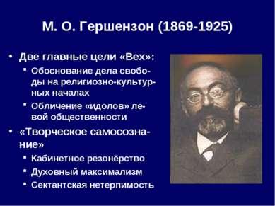 М. О.Гершензон (1869-1925) Две главные цели «Вех»: Обоснование дела свобо-ды...