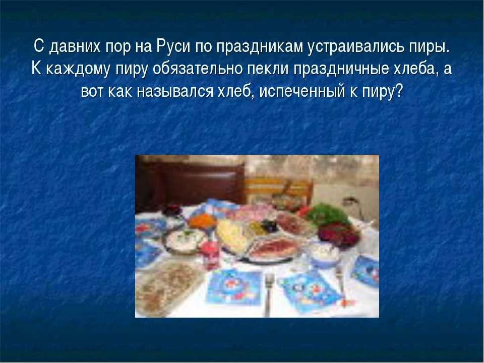 С давних пор на Руси по праздникам устраивались пиры. К каждому пиру обязател...