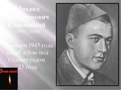 Михаил Валентинович Кульчицкий (1919 – 1943) 19 января 1943 года погиб в бою ...