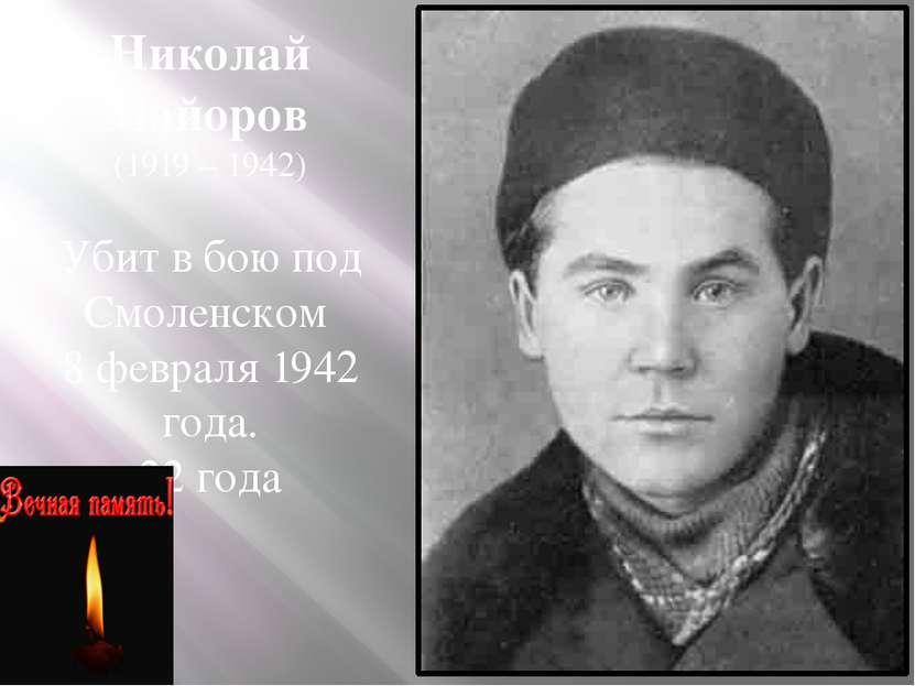 Николай Майоров (1919 – 1942) Убит в бою под Смоленском 8 февраля 1942 года. ...