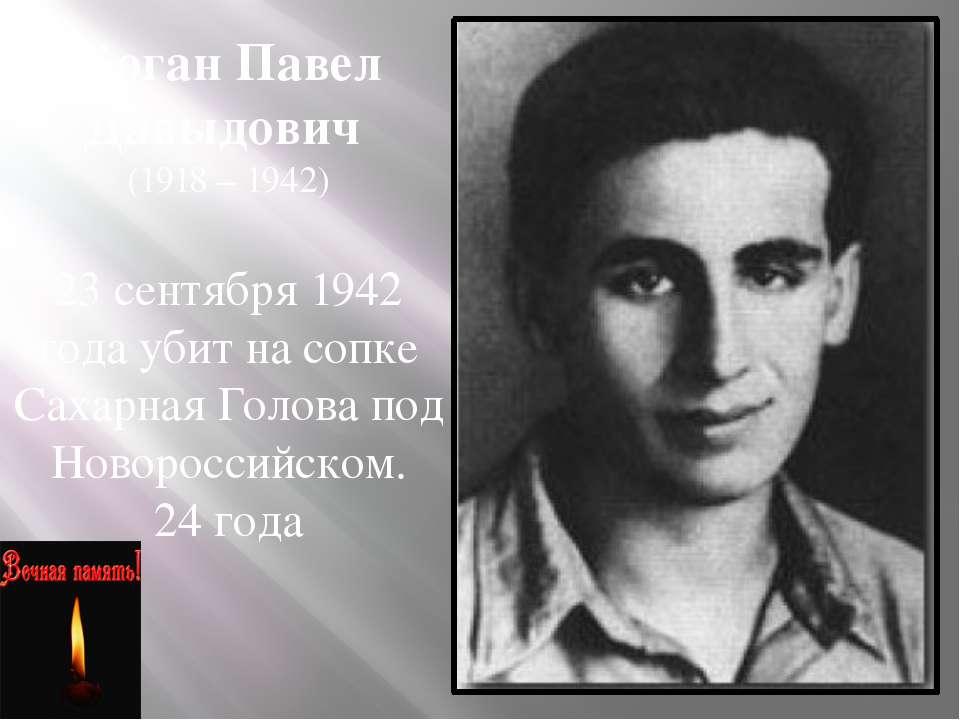 Коган Павел Давыдович (1918 – 1942) 23 сентября 1942 года убит на сопке Сахар...