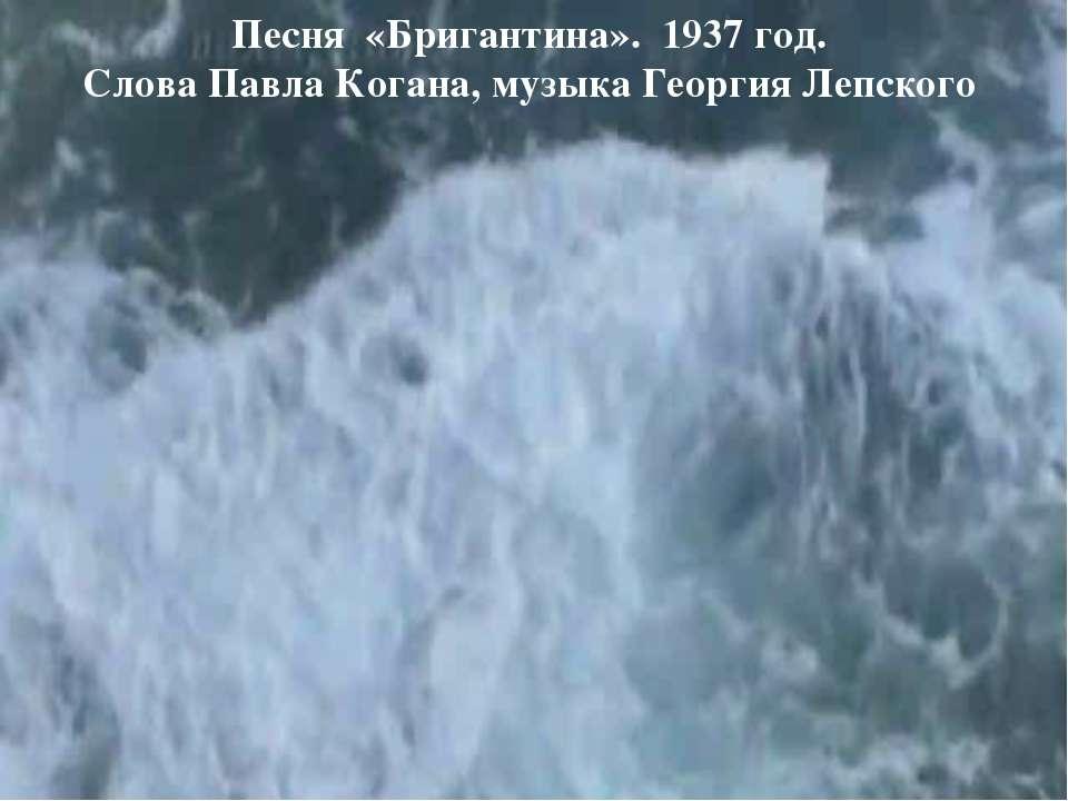 Песня «Бригантина». 1937 год. Слова Павла Когана, музыка Георгия Лепского