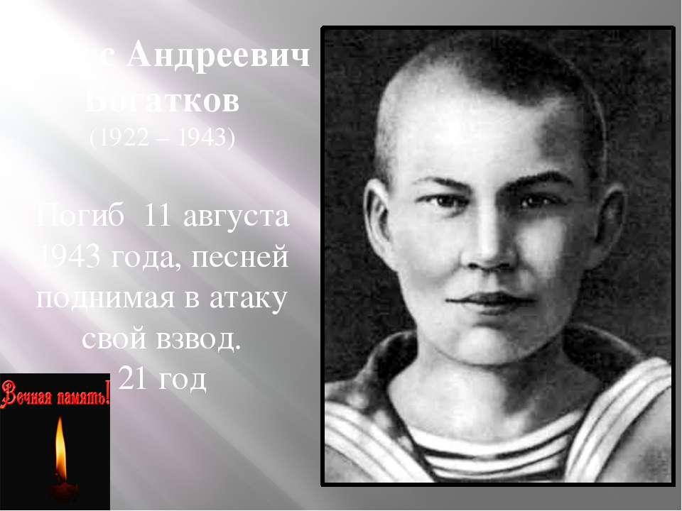 Борис Андреевич Богатков (1922 – 1943) Погиб 11 августа 1943 года, песней под...