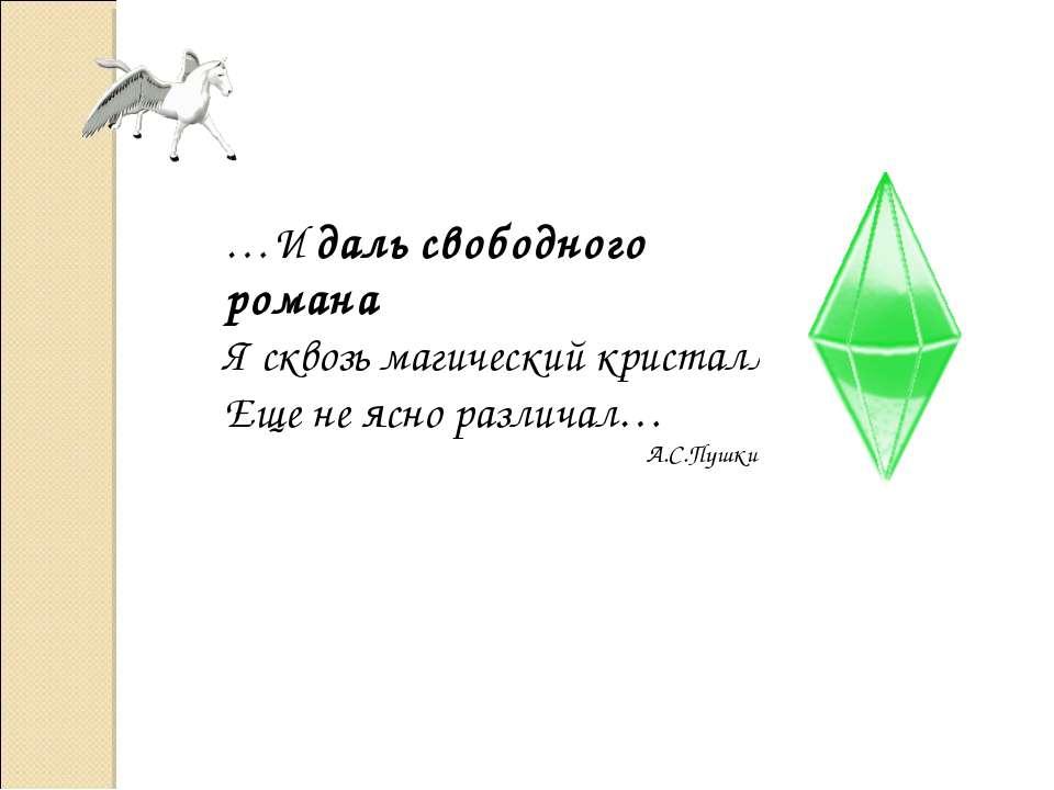 …И даль свободного романа Я сквозь магический кристалл Еще не ясно различал… ...