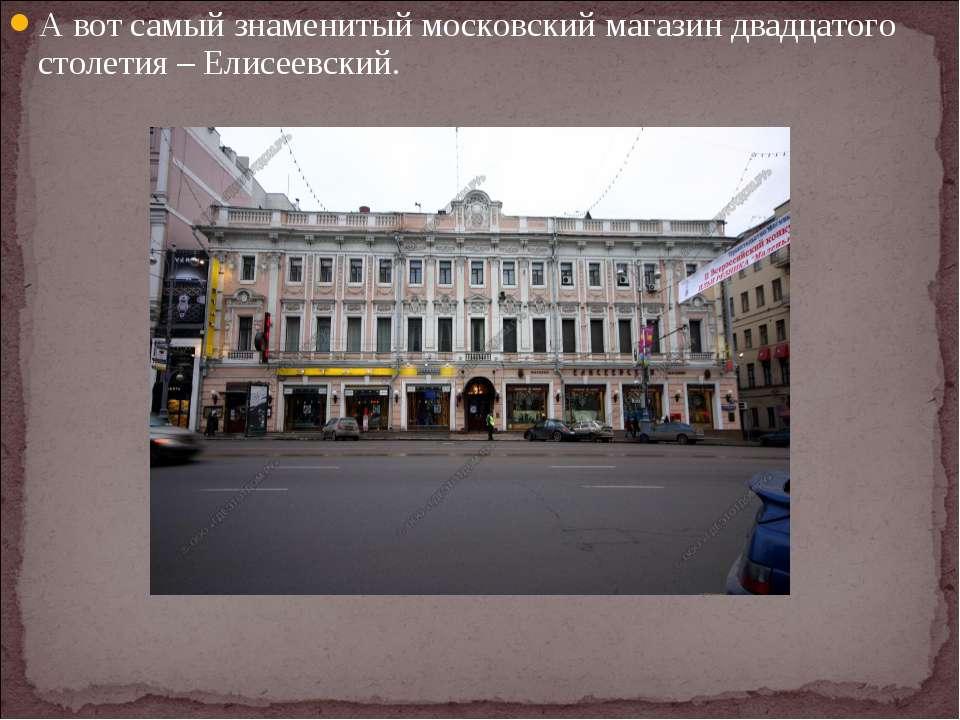А вот самый знаменитый московский магазин двадцатого столетия – Елисеевский.