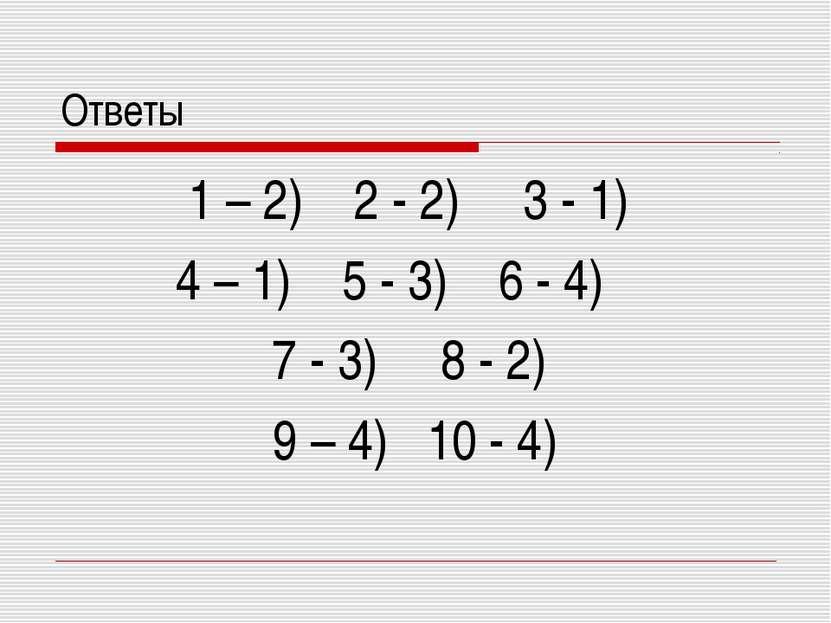 Ответы 1 – 2) 2 - 2) 3 - 1) 4 – 1) 5 - 3) 6 - 4) 7 - 3) 8 - 2) 9 – 4) 10 - 4)
