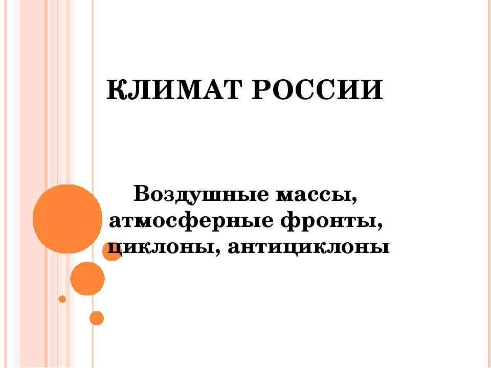 КЛИМАТ РОССИИ Воздушные массы, атмосферные фронты, циклоны, антициклоны